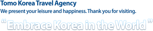 Tomo Korea Travel Agency We present your leisure and happiness. Thank you for visiting. Embrace Korea in the World